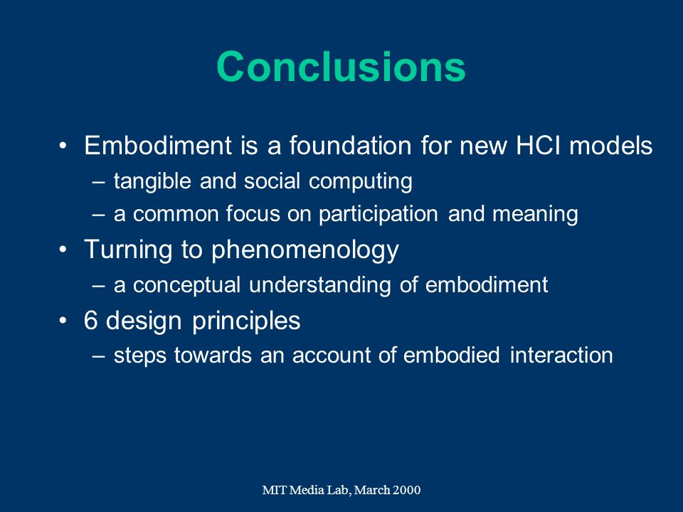 MIT Media Lab, March 2000 Conclusions Embodiment is a foundation for new HCI models –tangible and social computing –a common focus on participation an