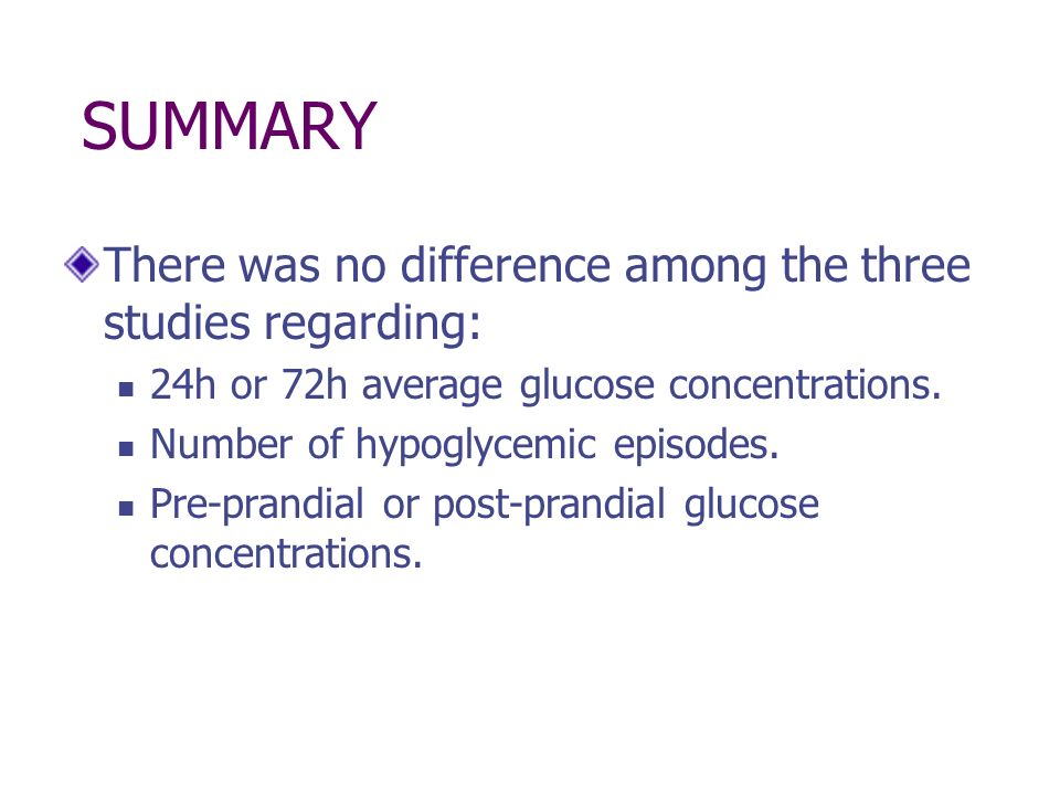 SUMMARY There was no difference among the three studies regarding: 24h or 72h average glucose concentrations. Number of hypoglycemic episodes. Pre-pra