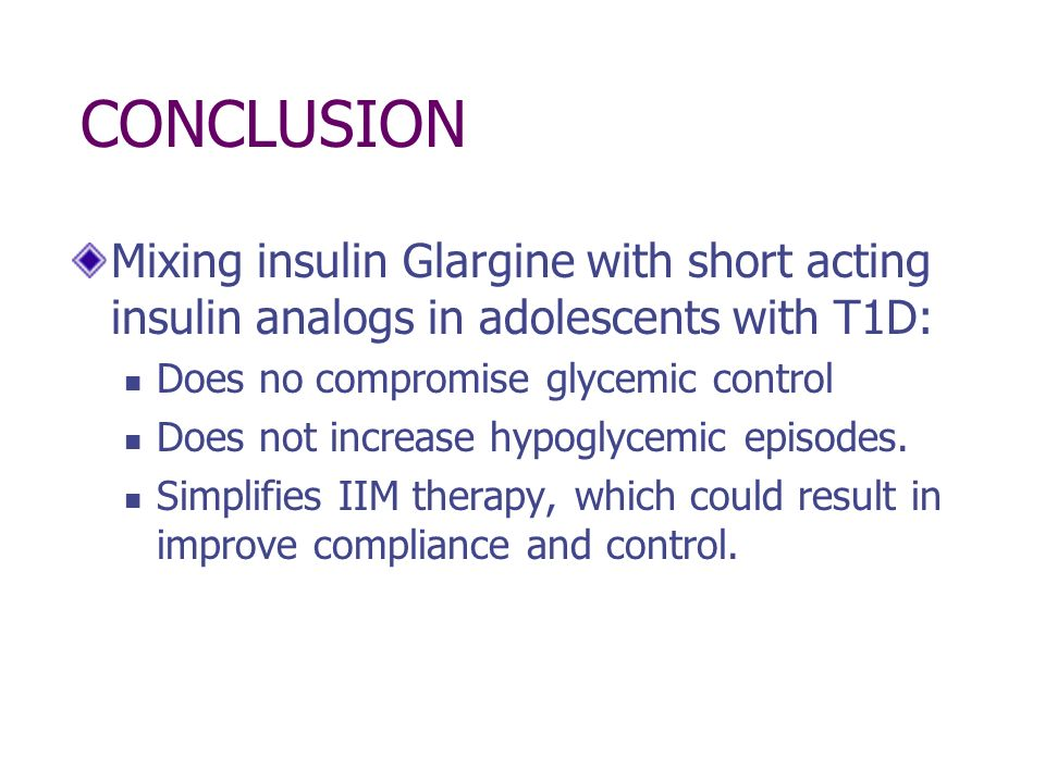 CONCLUSION Mixing insulin Glargine with short acting insulin analogs in adolescents with T1D: Does no compromise glycemic control Does not increase hy