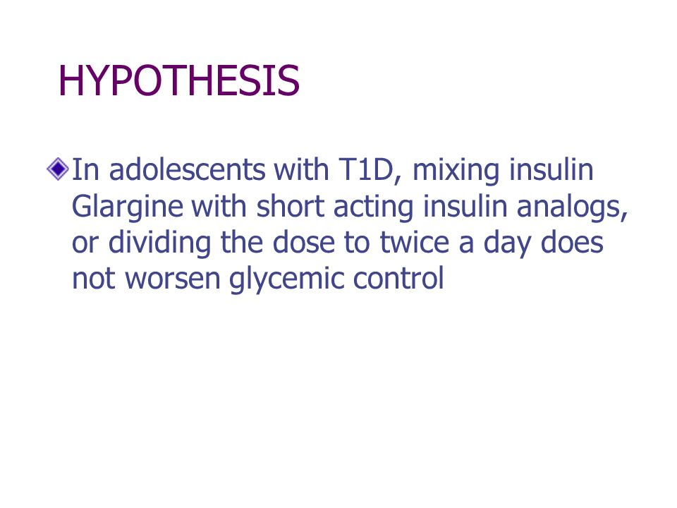 HYPOTHESIS In adolescents with T1D, mixing insulin Glargine with short acting insulin analogs, or dividing the dose to twice a day does not worsen gly