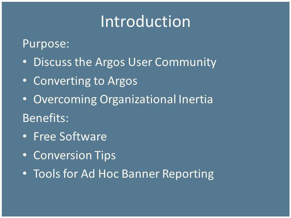 Introduction Purpose: Discuss the Argos User Community Converting to Argos Overcoming Organizational Inertia Benefits: Free Software Conversion Tips T