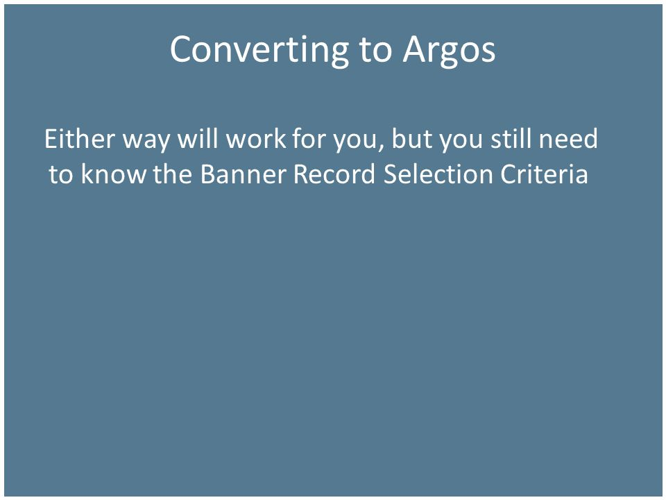 Converting to Argos Either way will work for you, but you still need to know the Banner Record Selection Criteria