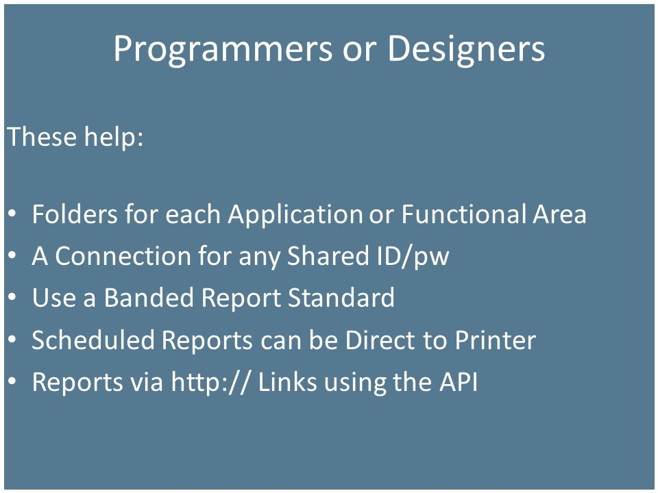 Programmers or Designers These help: Folders for each Application or Functional Area A Connection for any Shared ID/pw Use a Banded Report Standard Sc