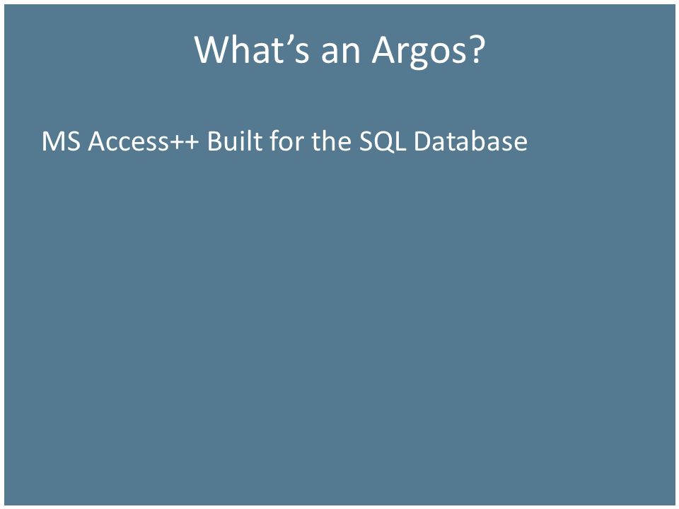 Whats an Argos? MS Access++ Built for the SQL Database