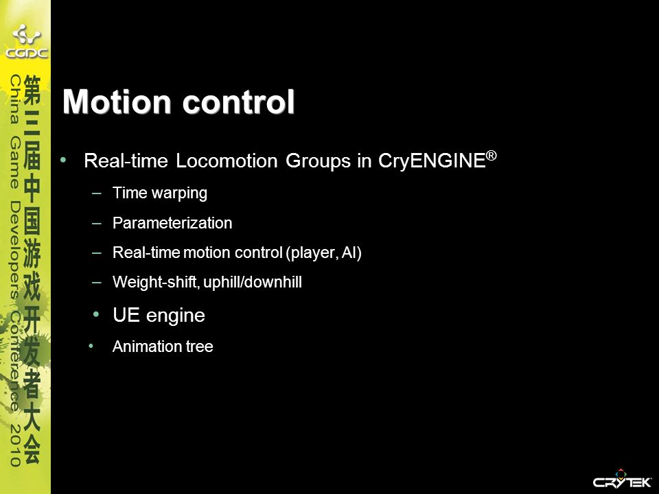 Motion control Real-time Locomotion Groups in CryENGINE ® – Time warping – Parameterization – Real-time motion control (player, AI) – Weight-shift, up