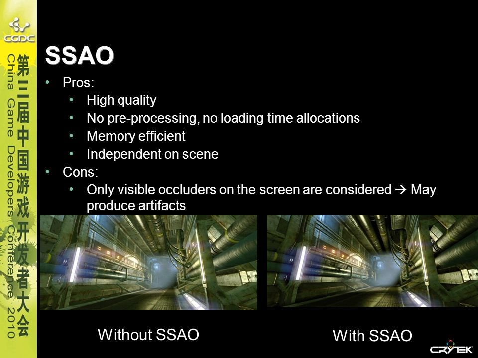 SSAO Pros: High quality No pre-processing, no loading time allocations Memory efficient Independent on scene c Cons: Only visible occluders on the scr