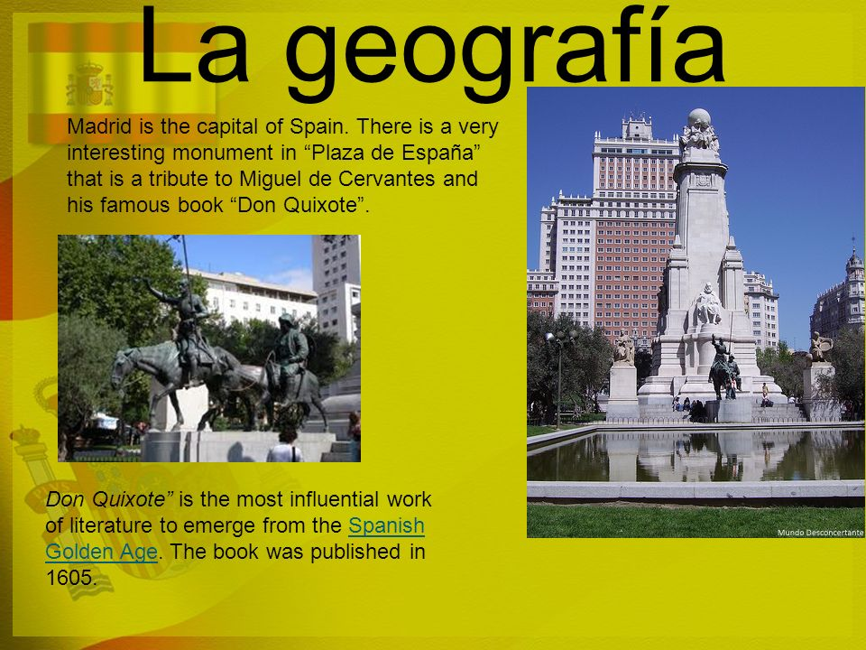 La geografía Madrid is the capital of Spain. There is a very interesting monument in Plaza de España that is a tribute to Miguel de Cervantes and his