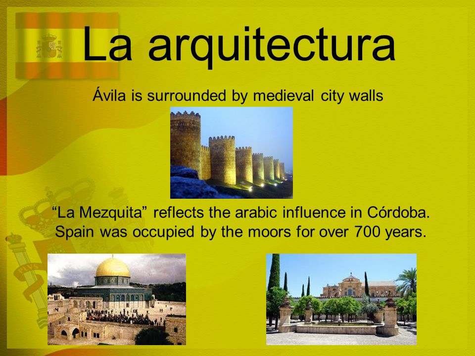 La arquitectura Ávila is surrounded by medieval city walls La Mezquita reflects the arabic influence in Córdoba. Spain was occupied by the moors for o
