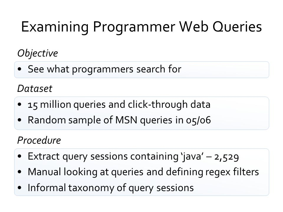 Examining Programmer Web Queries Objective See what programmers search for Dataset 15 million queries and click-through data Random sample of MSN quer
