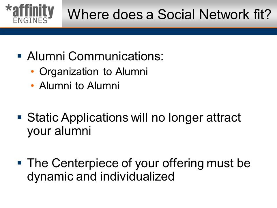 Where does a Social Network fit? Alumni Communications: Organization to Alumni Alumni to Alumni Static Applications will no longer attract your alumni