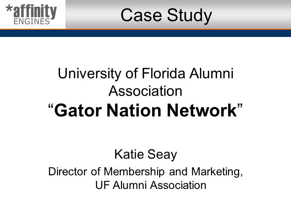 University of Florida Alumni AssociationGator Nation Network Katie Seay Director of Membership and Marketing, UF Alumni Association Case Study