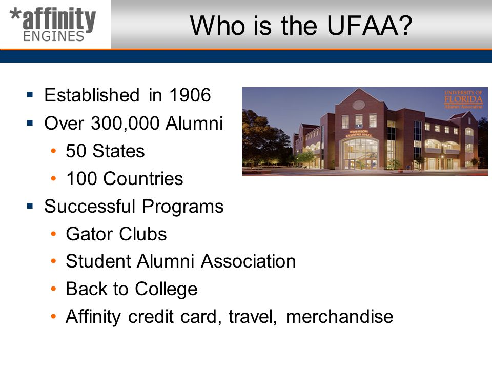 Who is the UFAA? Established in 1906 Over 300,000 Alumni 50 States 100 Countries Successful Programs Gator Clubs Student Alumni Association Back to Co