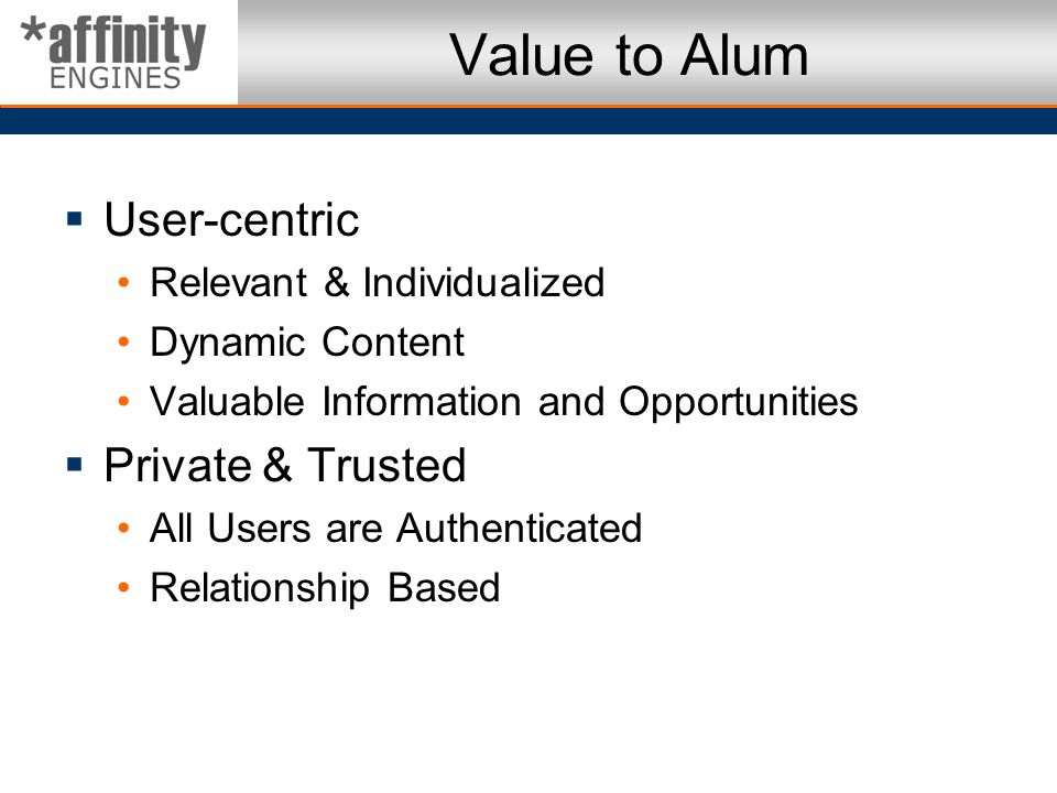 Value to Alum User-centric Relevant & Individualized Dynamic Content Valuable Information and Opportunities Private & Trusted All Users are Authentica