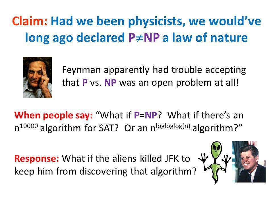 Claim: Had we been physicists, we wouldve long ago declared P NP a law of nature When people say: What if P=NP? What if theres an n 10000 algorithm fo