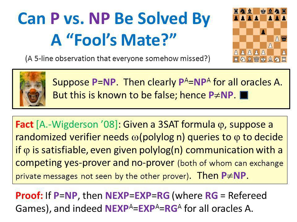 Can P vs. NP Be Solved By A Fools Mate? Fact [A.-Wigderson 08]: Given a 3SAT formula, suppose a randomized verifier needs (polylog n) queries to to de