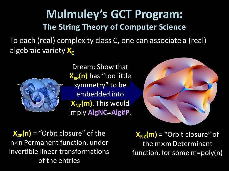 Mulmuleys GCT Program: The String Theory of Computer Science To each (real) complexity class C, one can associate a (real) algebraic variety X C X #P