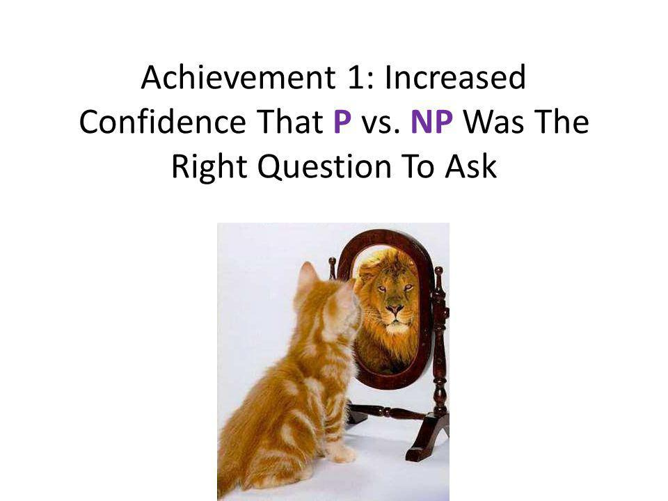 Achievement 1: Increased Confidence That P vs. NP Was The Right Question To Ask