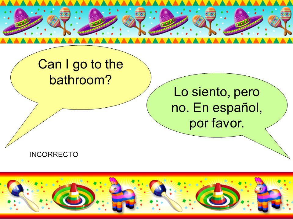 Can I go to the bathroom? Lo siento, pero no. En español, por favor. INCORRECTO