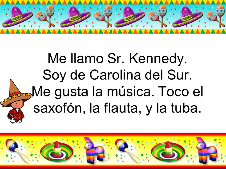 Me llamo Sr. Kennedy. Soy de Carolina del Sur. Me gusta la música. Toco el saxofón, la flauta, y la tuba.