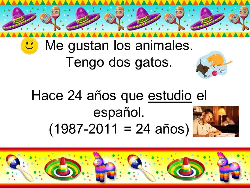 Me gustan los animales. Tengo dos gatos. Hace 24 años que estudio el español. (1987-2011 = 24 años)