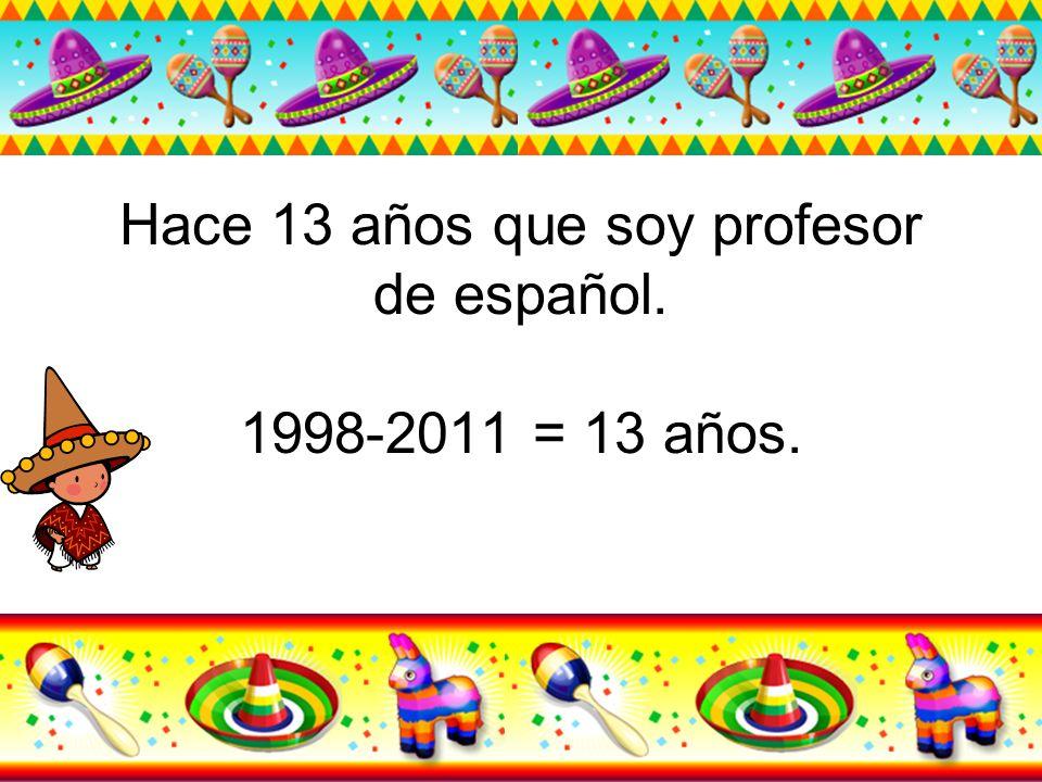 Hace 13 años que soy profesor de español. 1998-2011 = 13 años.
