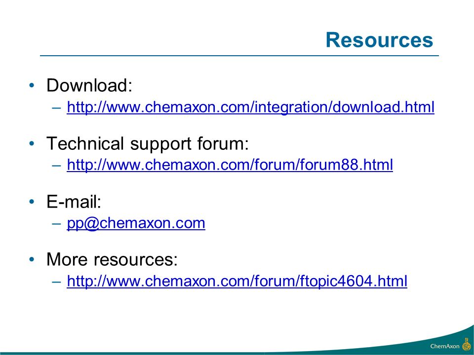 Resources Download: –http://www.chemaxon.com/integration/download.htmlhttp://www.chemaxon.com/integration/download.html Technical support forum: –http