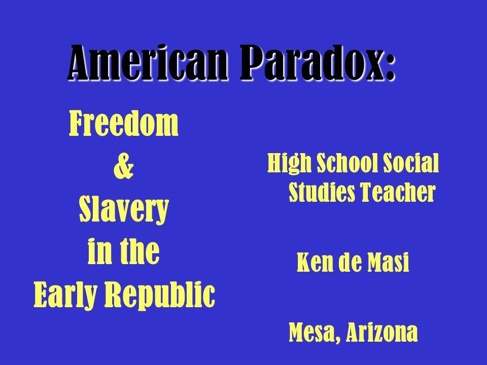 High School Social Studies Teacher Ken de Masi Mesa, Arizona American Paradox: Freedom & Slavery in the Early Republic