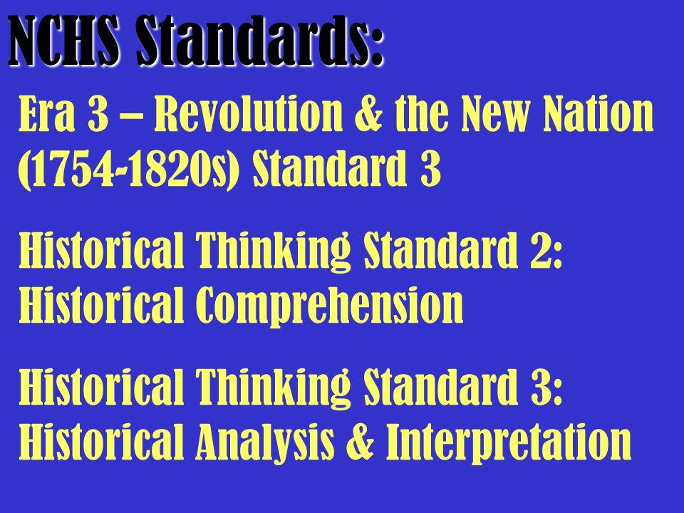 NCHS Standards: Era 3 – Revolution & the New Nation (1754-1820s) Standard 3 Historical Thinking Standard 2: Historical Comprehension Historical Thinki