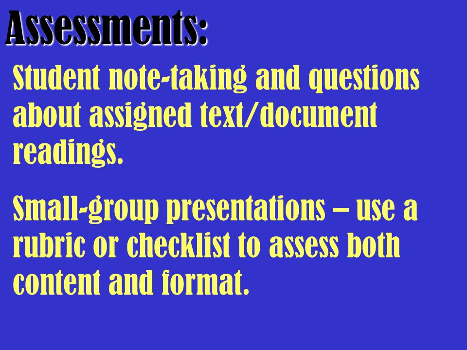 Assessments: Student note-taking and questions about assigned text/document readings. Small-group presentations – use a rubric or checklist to assess