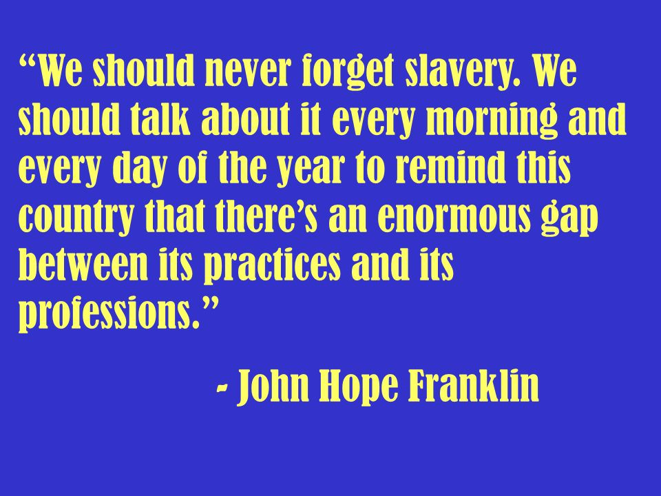 We should never forget slavery. We should talk about it every morning and every day of the year to remind this country that theres an enormous gap bet