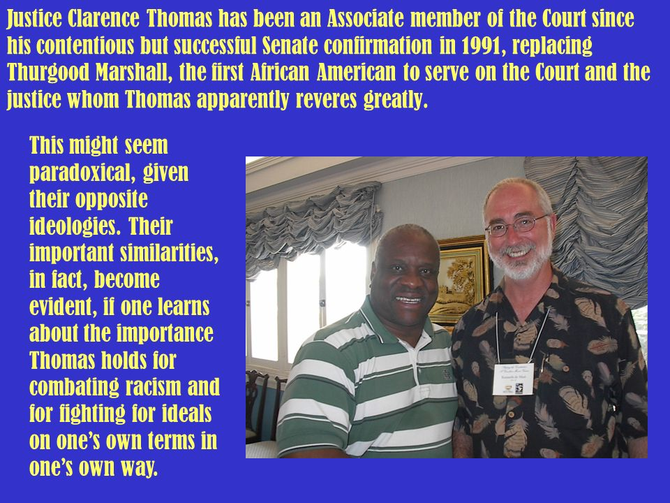 Justice Clarence Thomas has been an Associate member of the Court since his contentious but successful Senate confirmation in 1991, replacing Thurgood