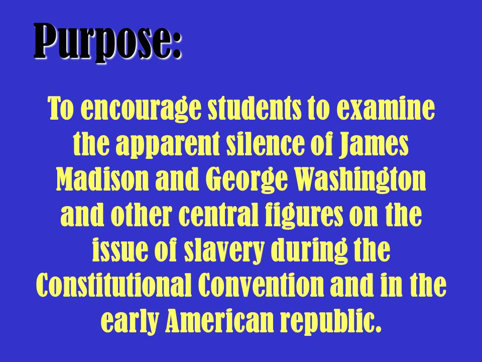 To encourage students to examine the apparent silence of James Madison and George Washington and other central figures on the issue of slavery during