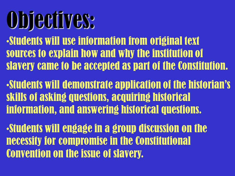 Students will use information from original text sources to explain how and why the institution of slavery came to be accepted as part of the Constitu