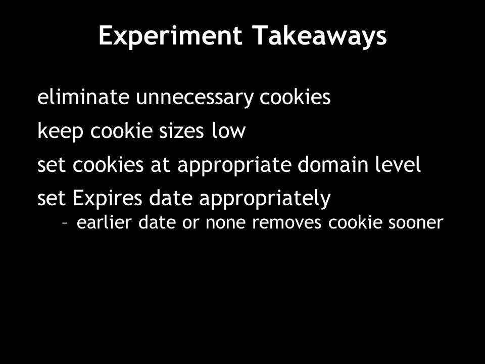 Experiment Takeaways eliminate unnecessary cookies keep cookie sizes low set cookies at appropriate domain level set Expires date appropriately –earli
