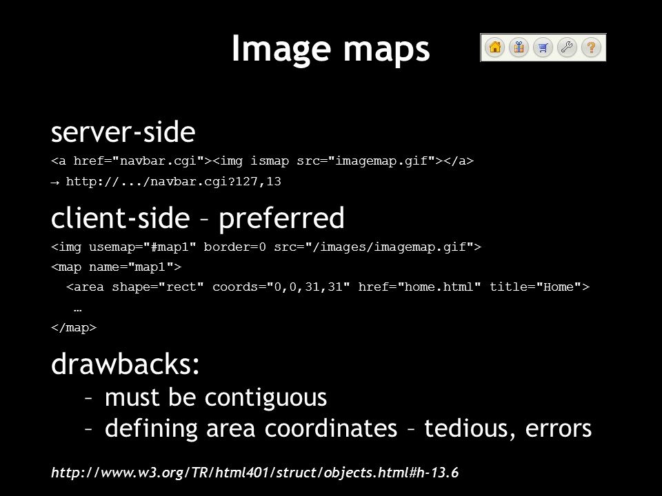 Image maps server-side http://.../navbar.cgi?127,13 client-side – preferred … drawbacks: –must be contiguous –defining area coordinates – tedious, err