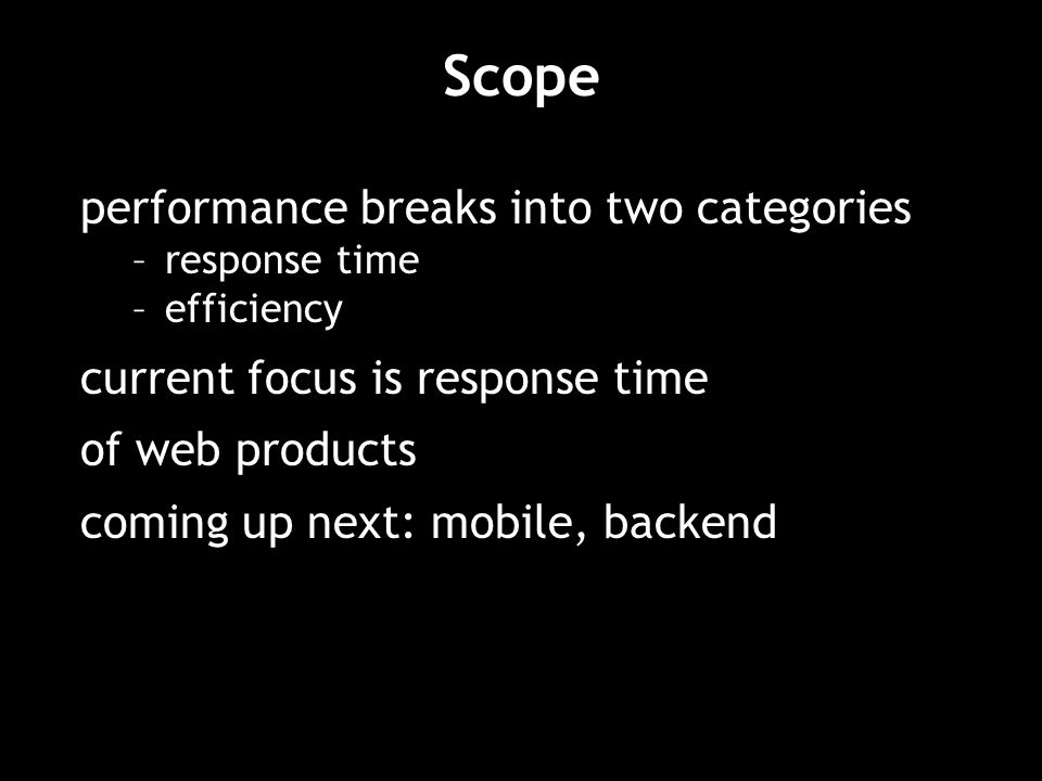 Scope performance breaks into two categories –response time –efficiency current focus is response time of web products coming up next: mobile, backend