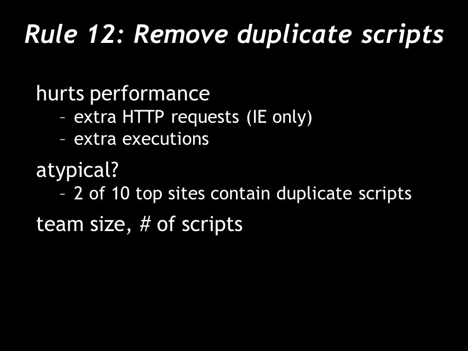 Rule 12: Remove duplicate scripts hurts performance –extra HTTP requests (IE only) –extra executions atypical? –2 of 10 top sites contain duplicate sc