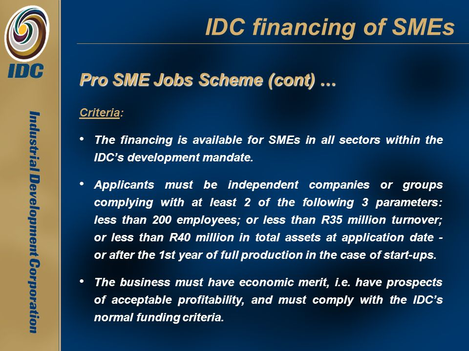 IDC financing of SMEs Pro SME Jobs Scheme (cont) … Criteria: The financing is available for SMEs in all sectors within the IDCs development mandate. A