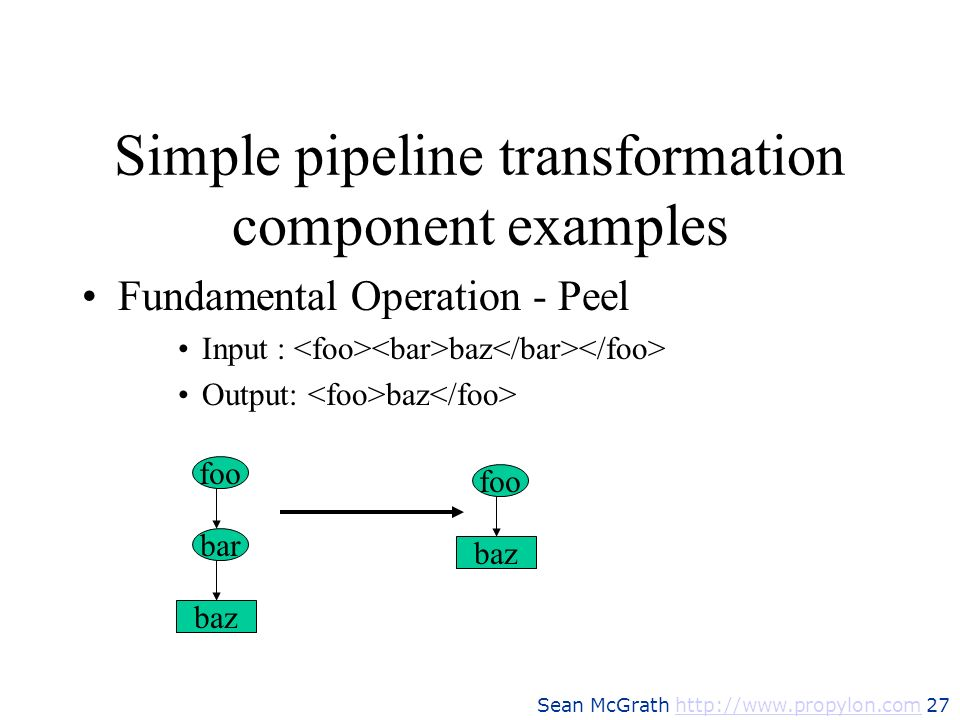Sean McGrath http://www.propylon.com 27http://www.propylon.com Simple pipeline transformation component examples Fundamental Operation - Peel Input :