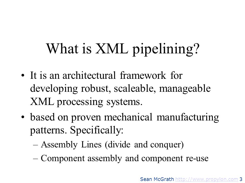 Sean McGrath http://www.propylon.com 3http://www.propylon.com What is XML pipelining? It is an architectural framework for developing robust, scaleabl