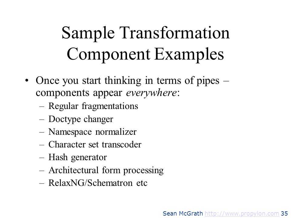 Sean McGrath http://www.propylon.com 35http://www.propylon.com Sample Transformation Component Examples Once you start thinking in terms of pipes – co