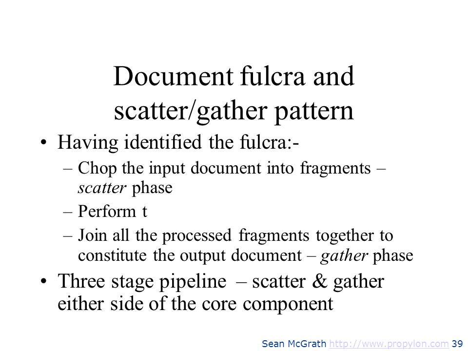Sean McGrath http://www.propylon.com 39http://www.propylon.com Document fulcra and scatter/gather pattern Having identified the fulcra:- –Chop the inp