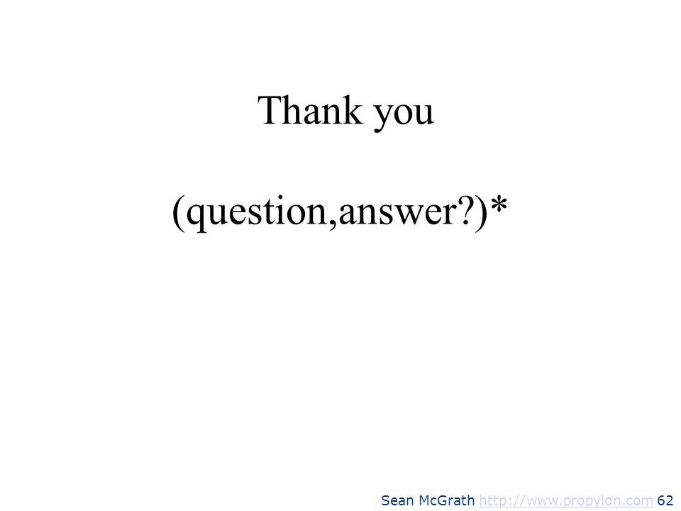 Sean McGrath http://www.propylon.com 62http://www.propylon.com Thank you (question,answer?)*