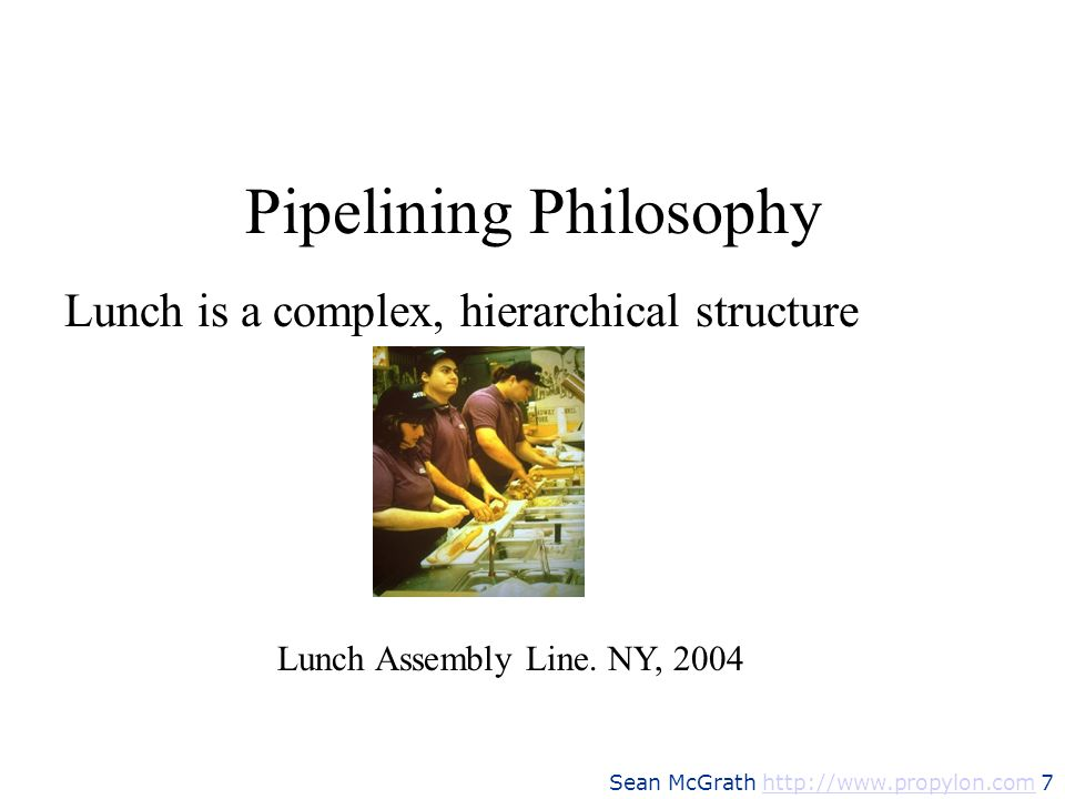 Sean McGrath http://www.propylon.com 7http://www.propylon.com Pipelining Philosophy Lunch Assembly Line. NY, 2004 Lunch is a complex, hierarchical str