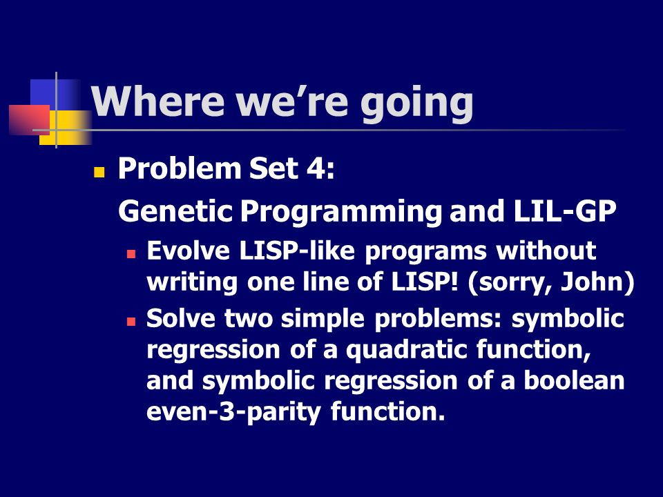 Where were going Problem Set 4: Genetic Programming and LIL-GP Evolve LISP-like programs without writing one line of LISP! (sorry, John) Solve two sim