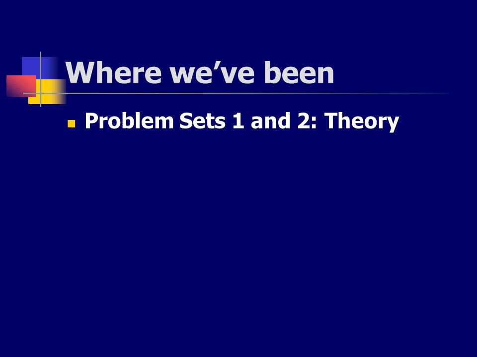 Where weve been Problem Sets 1 and 2: Theory