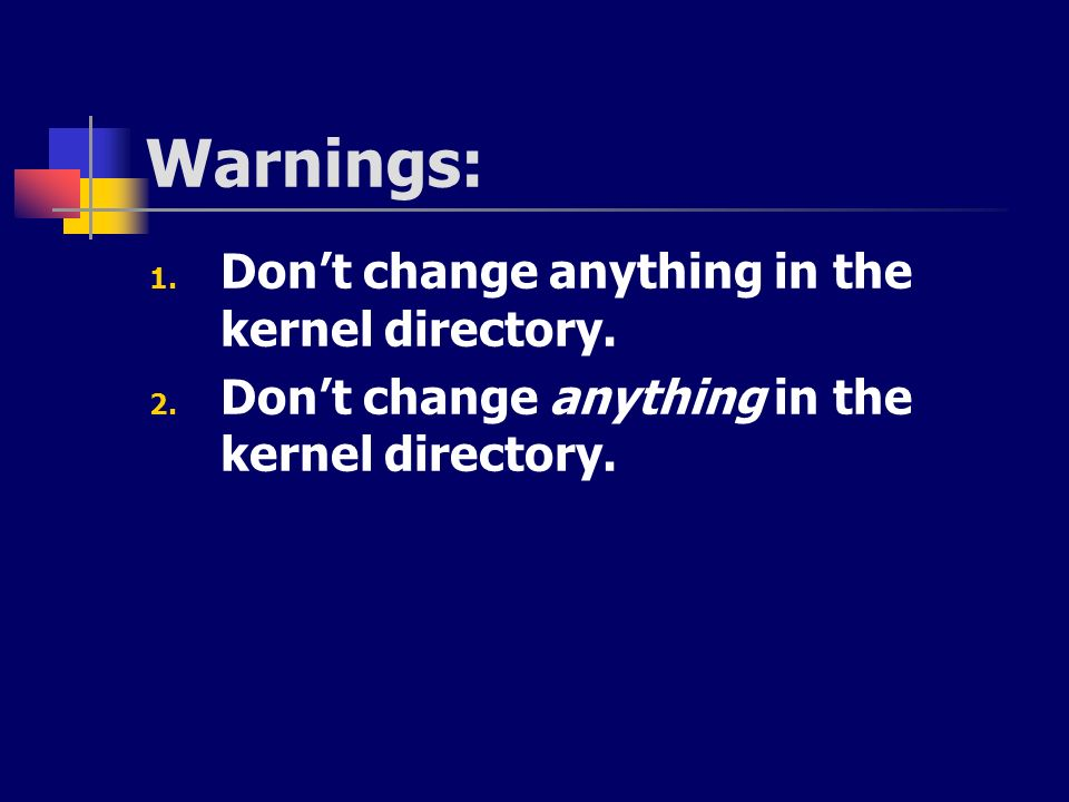 Warnings: 1. Dont change anything in the kernel directory. 2. Dont change anything in the kernel directory.