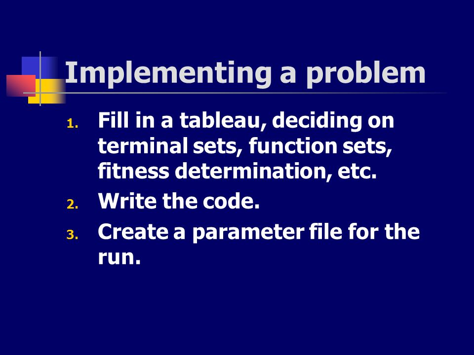Implementing a problem 1. Fill in a tableau, deciding on terminal sets, function sets, fitness determination, etc. 2. Write the code. 3. Create a para