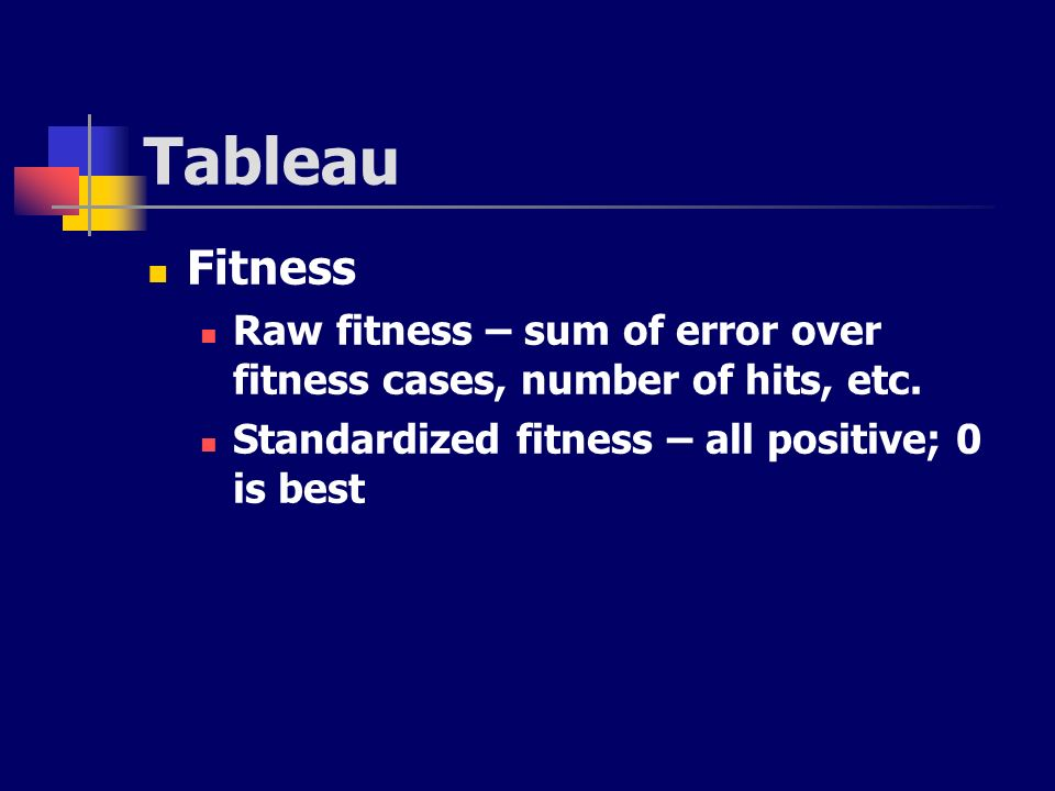 Tableau Fitness Raw fitness – sum of error over fitness cases, number of hits, etc. Standardized fitness – all positive; 0 is best