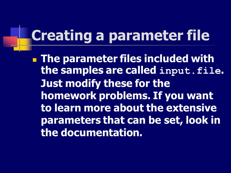 Creating a parameter file The parameter files included with the samples are called input.file. Just modify these for the homework problems. If you wan